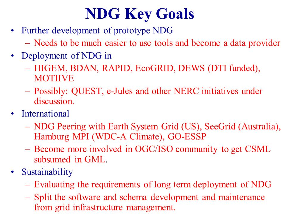 NDG Key Goals Further development of prototype NDG –Needs to be much easier to use tools and become a data provider Deployment of NDG in –HIGEM, BDAN,