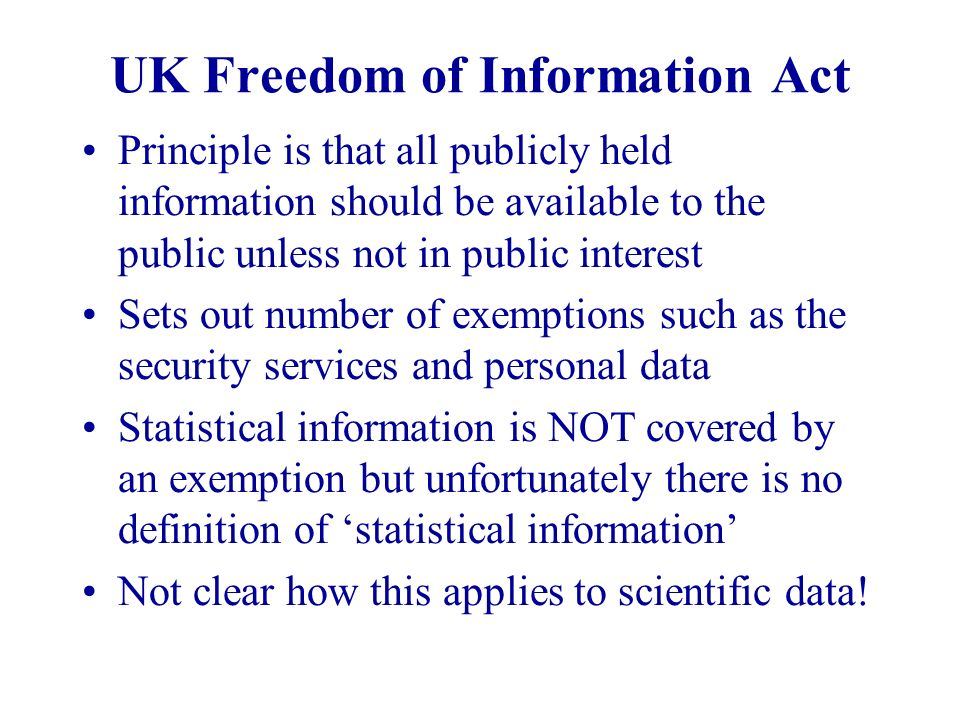 UK Freedom of Information Act Principle is that all publicly held information should be available to the public unless not in public interest Sets out
