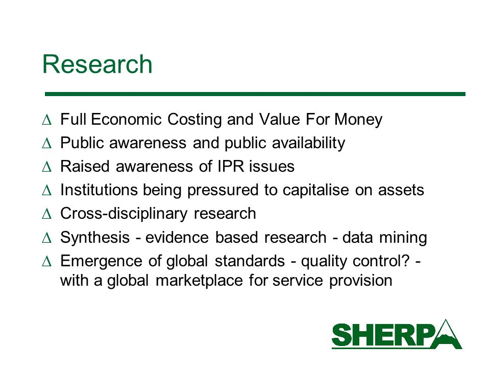 Research Full Economic Costing and Value For Money Public awareness and public availability Raised awareness of IPR issues Institutions being pressured to capitalise on assets Cross-disciplinary research Synthesis - evidence based research - data mining Emergence of global standards - quality control.