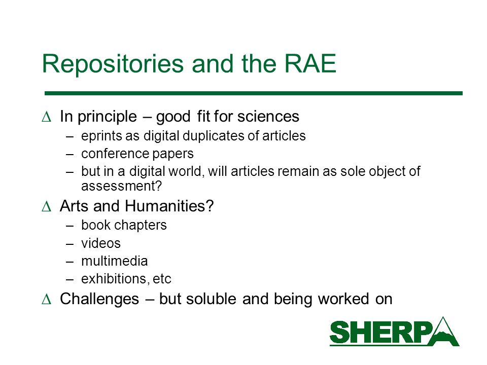 Repositories and the RAE In principle – good fit for sciences –eprints as digital duplicates of articles –conference papers –but in a digital world, will articles remain as sole object of assessment.