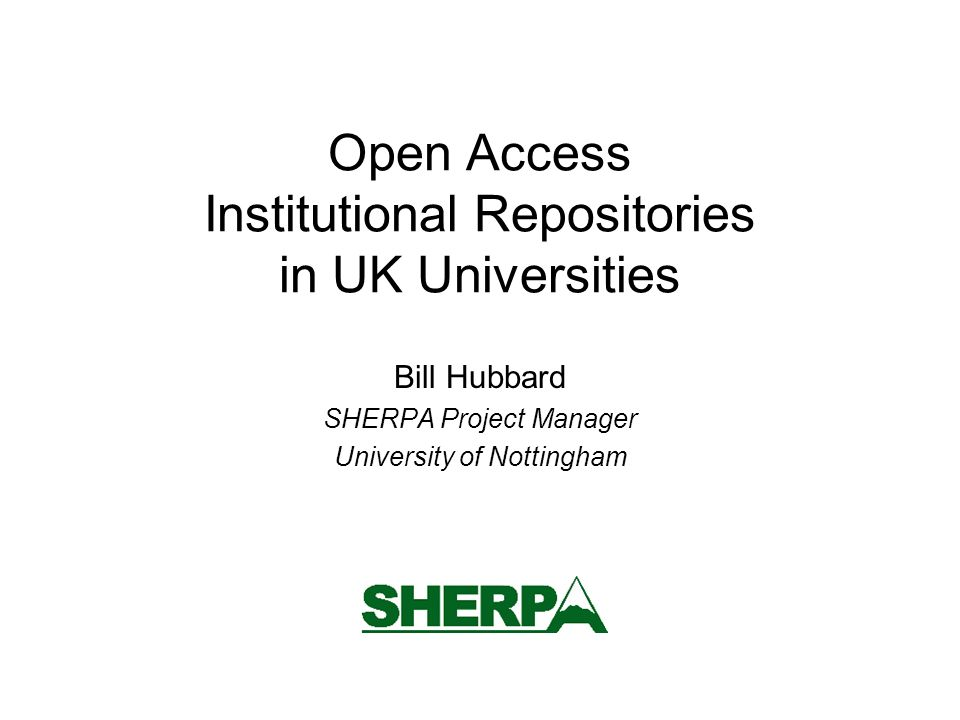 Open Access Institutional Repositories in UK Universities Bill Hubbard SHERPA Project Manager University of Nottingham