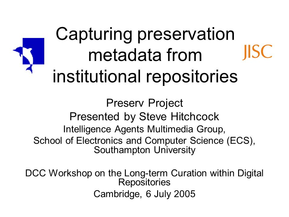 Capturing preservation metadata from institutional repositories Preserv Project Presented by Steve Hitchcock Intelligence Agents Multimedia Group, School of Electronics and Computer Science (ECS), Southampton University DCC Workshop on the Long-term Curation within Digital Repositories Cambridge, 6 July 2005