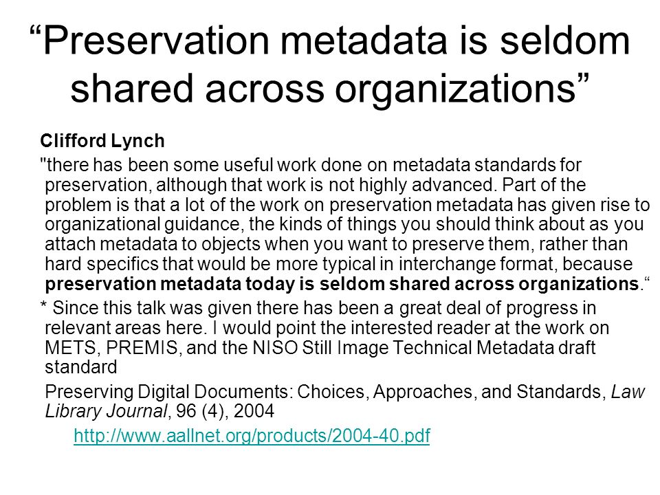 Preservation metadata is seldom shared across organizations Clifford Lynch there has been some useful work done on metadata standards for preservation, although that work is not highly advanced.