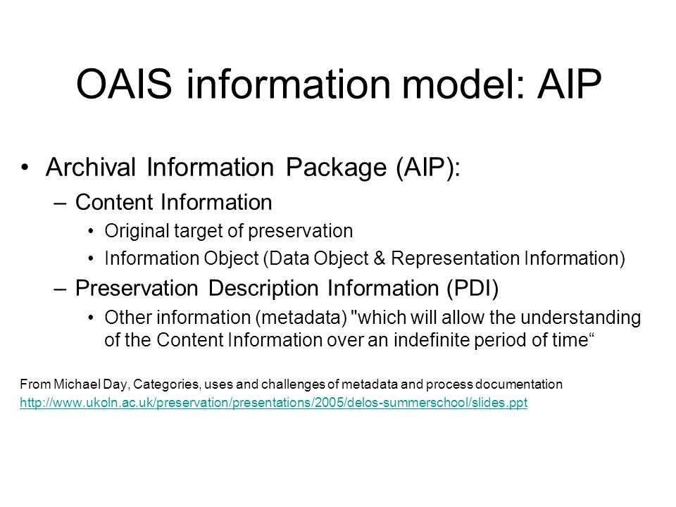 OAIS information model: AIP Archival Information Package (AIP): –Content Information Original target of preservation Information Object (Data Object & Representation Information) –Preservation Description Information (PDI) Other information (metadata) which will allow the understanding of the Content Information over an indefinite period of time From Michael Day, Categories, uses and challenges of metadata and process documentation http://www.ukoln.ac.uk/preservation/presentations/2005/delos-summerschool/slides.ppt