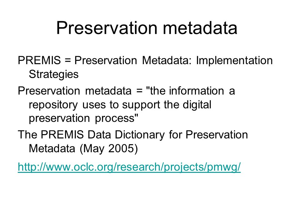 Preservation metadata PREMIS = Preservation Metadata: Implementation Strategies Preservation metadata = the information a repository uses to support the digital preservation process The PREMIS Data Dictionary for Preservation Metadata (May 2005) http://www.oclc.org/research/projects/pmwg/