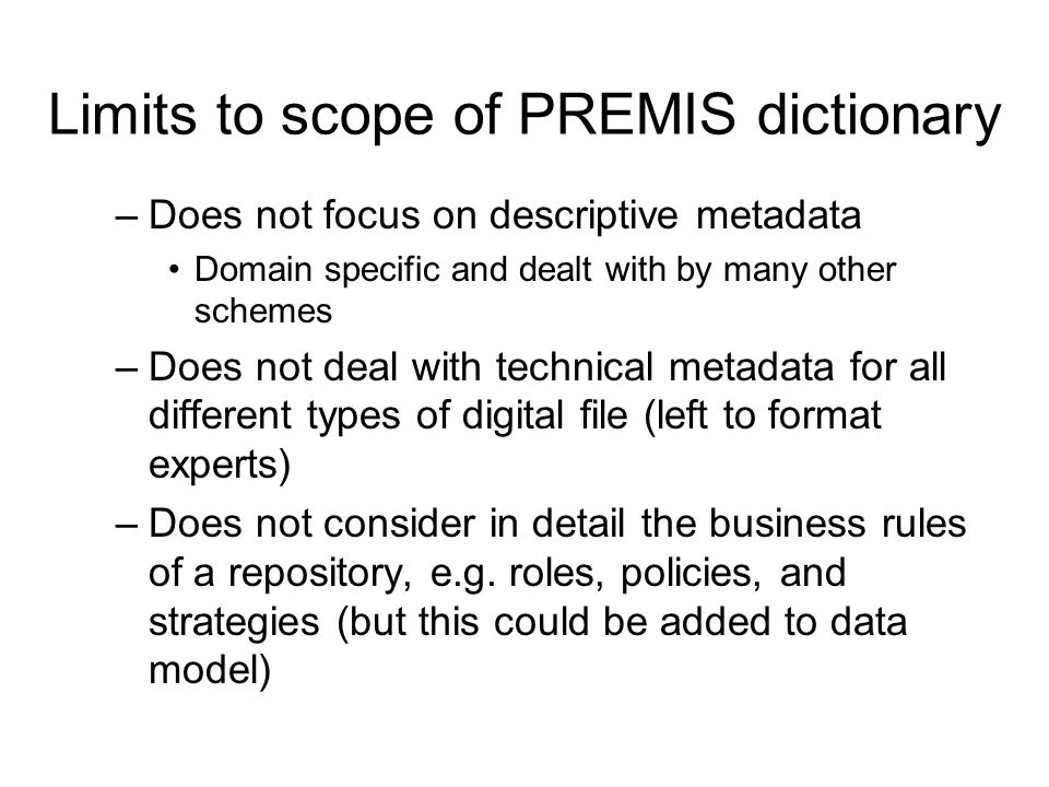 Limits to scope of PREMIS dictionary –Does not focus on descriptive metadata Domain specific and dealt with by many other schemes –Does not deal with technical metadata for all different types of digital file (left to format experts) –Does not consider in detail the business rules of a repository, e.g.