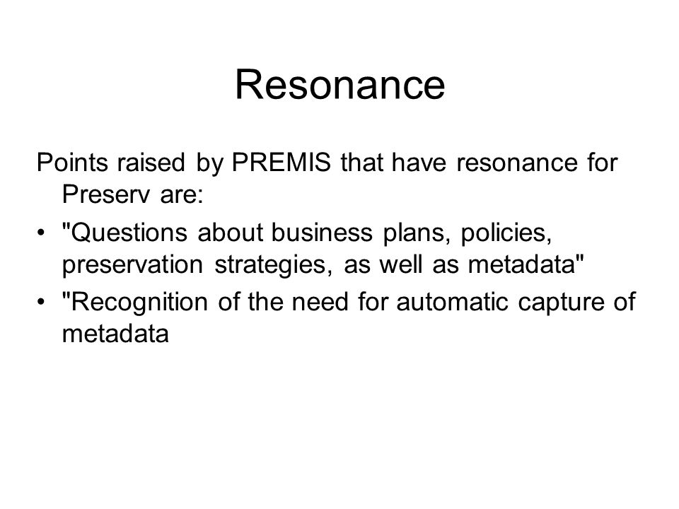 Resonance Points raised by PREMIS that have resonance for Preserv are: Questions about business plans, policies, preservation strategies, as well as metadata Recognition of the need for automatic capture of metadata