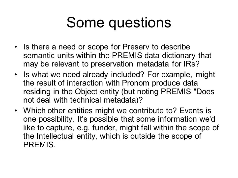 Some questions Is there a need or scope for Preserv to describe semantic units within the PREMIS data dictionary that may be relevant to preservation