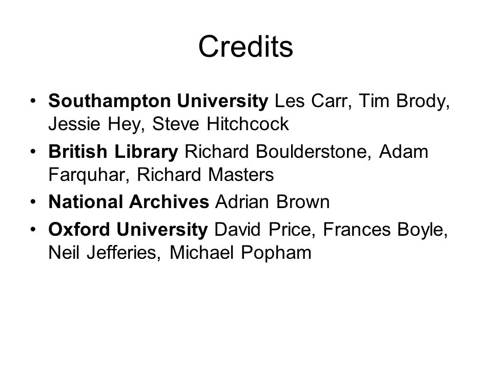 Credits Southampton University Les Carr, Tim Brody, Jessie Hey, Steve Hitchcock British Library Richard Boulderstone, Adam Farquhar, Richard Masters National Archives Adrian Brown Oxford University David Price, Frances Boyle, Neil Jefferies, Michael Popham