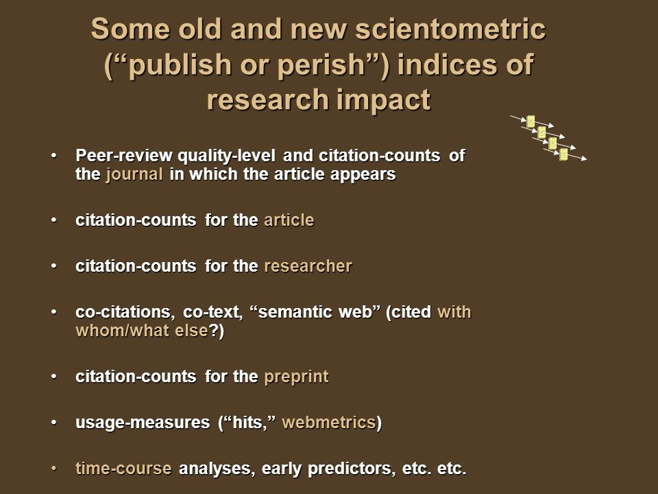 Some old and new scientometric (publish or perish) indices of research impact Peer-review quality-level and citation-counts of the journal in which the article appearsPeer-review quality-level and citation-counts of the journal in which the article appears citation-counts for the articlecitation-counts for the article citation-counts for the researchercitation-counts for the researcher co-citations, co-text, semantic web (cited with whom/what else )co-citations, co-text, semantic web (cited with whom/what else ) citation-counts for the preprintcitation-counts for the preprint usage-measures (hits, webmetrics)usage-measures (hits, webmetrics) time-course analyses, early predictors, etc.