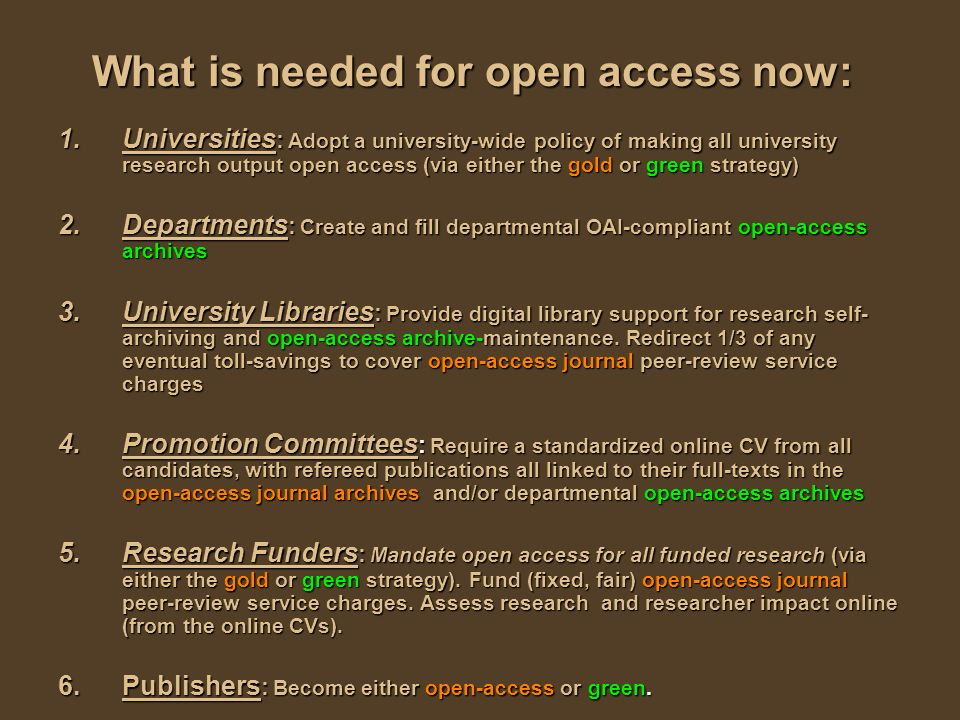 What is needed for open access now: 1.Universities : Adopt a university-wide policy of making all university research output open access (via either the gold or green strategy) 2.Departments : Create and fill departmental OAI-compliant open-access archives 3.University Libraries : Provide digital library support for research self- archiving and open-access archive-maintenance.