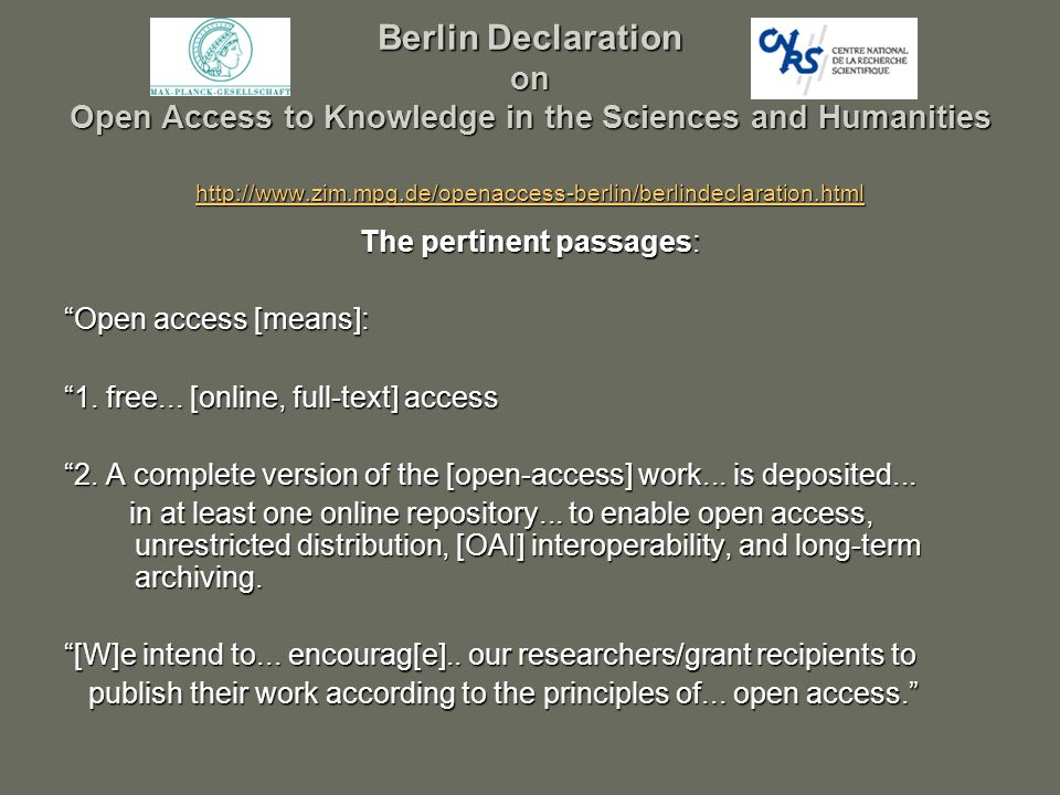 Berlin Declaration on Open Access to Knowledge in the Sciences and Humanities http://www.zim.mpg.de/openaccess-berlin/berlindeclaration.html http://www.zim.mpg.de/openaccess-berlin/berlindeclaration.html The pertinent passages: Open access [means]: 1.