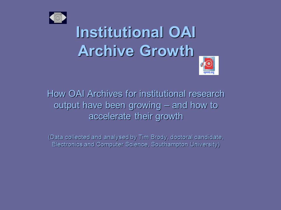 Institutional OAI Archive Growth How OAI Archives for institutional research output have been growing – and how to accelerate their growth (Data collected and analysed by Tim Brody, doctoral candidate, Electronics and Computer Science, Southampton University)