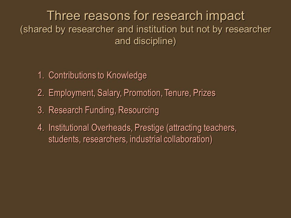 Three reasons for research impact (shared by researcher and institution but not by researcher and discipline) 1.Contributions to Knowledge 2.Employment, Salary, Promotion, Tenure, Prizes 3.Research Funding, Resourcing 4.Institutional Overheads, Prestige (attracting teachers, students, researchers, industrial collaboration)