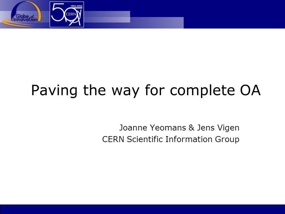 Paving the way for complete OA Joanne Yeomans & Jens Vigen CERN Scientific Information Group