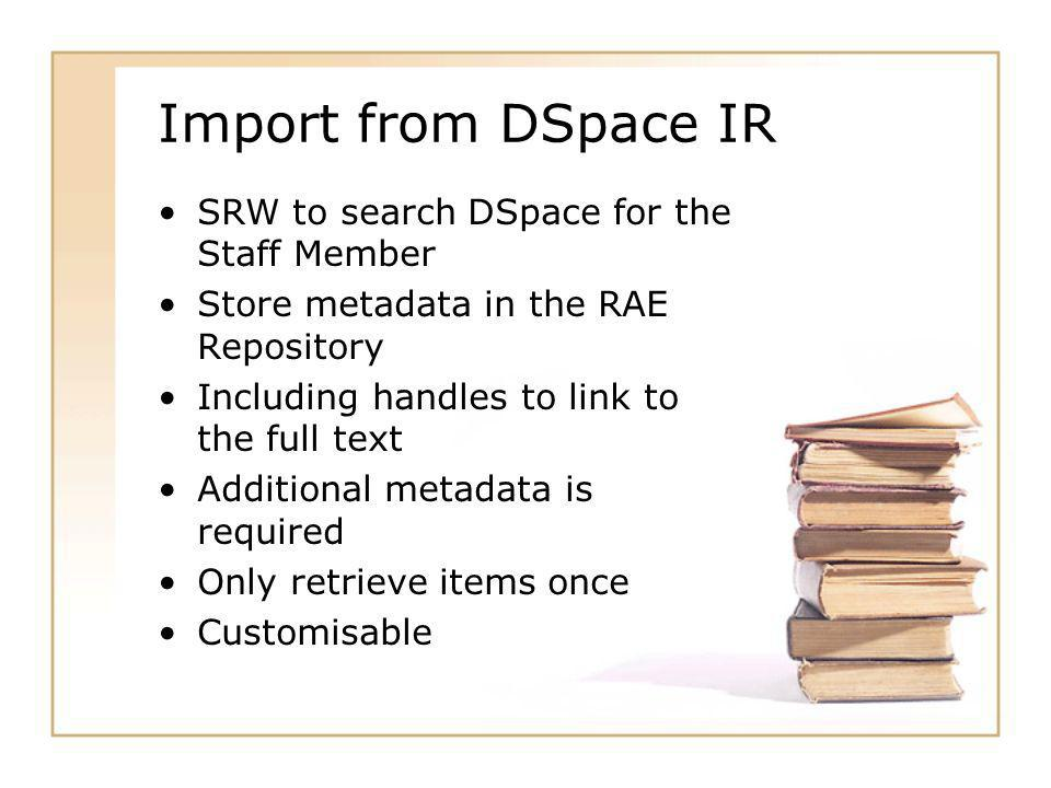 Import from DSpace IR SRW to search DSpace for the Staff Member Store metadata in the RAE Repository Including handles to link to the full text Additional metadata is required Only retrieve items once Customisable