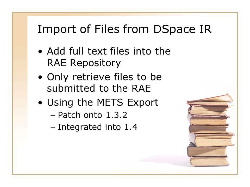 Import of Files from DSpace IR Add full text files into the RAE Repository Only retrieve files to be submitted to the RAE Using the METS Export –Patch onto –Integrated into 1.4