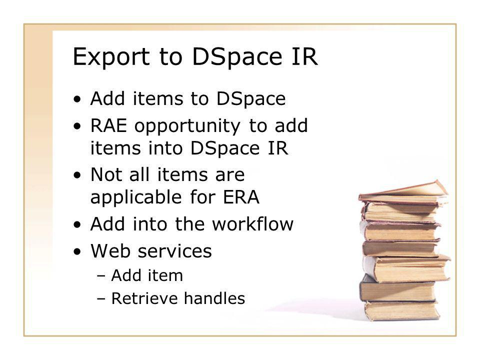 Export to DSpace IR Add items to DSpace RAE opportunity to add items into DSpace IR Not all items are applicable for ERA Add into the workflow Web services –Add item –Retrieve handles