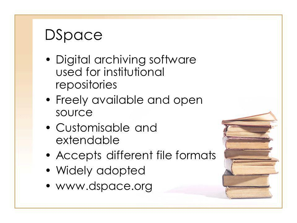 DSpace Digital archiving software used for institutional repositories Freely available and open source Customisable and extendable Accepts different f