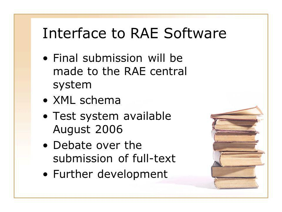 Interface to RAE Software Final submission will be made to the RAE central system XML schema Test system available August 2006 Debate over the submission of full-text Further development