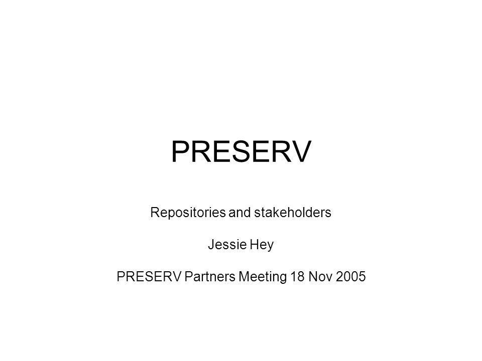 PRESERV Repositories and stakeholders Jessie Hey PRESERV Partners Meeting 18 Nov 2005