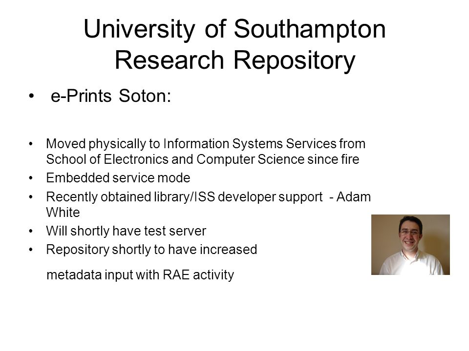 University of Southampton Research Repository e-Prints Soton: Moved physically to Information Systems Services from School of Electronics and Computer Science since fire Embedded service mode Recently obtained library/ISS developer support - Adam White Will shortly have test server Repository shortly to have increased metadata input with RAE activity