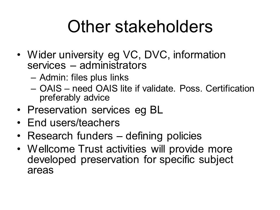 Other stakeholders Wider university eg VC, DVC, information services – administrators –Admin: files plus links –OAIS – need OAIS lite if validate.
