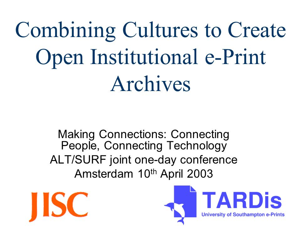 Combining Cultures to Create Open Institutional e-Print Archives Making Connections: Connecting People, Connecting Technology ALT/SURF joint one-day conference Amsterdam 10 th April 2003