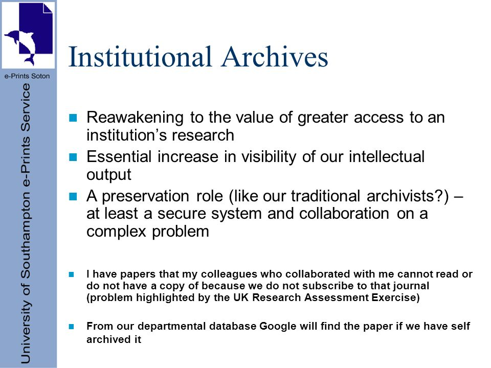 Institutional Archives Reawakening to the value of greater access to an institutions research Essential increase in visibility of our intellectual output A preservation role (like our traditional archivists ) – at least a secure system and collaboration on a complex problem I have papers that my colleagues who collaborated with me cannot read or do not have a copy of because we do not subscribe to that journal (problem highlighted by the UK Research Assessment Exercise) From our departmental database Google will find the paper if we have self archived it