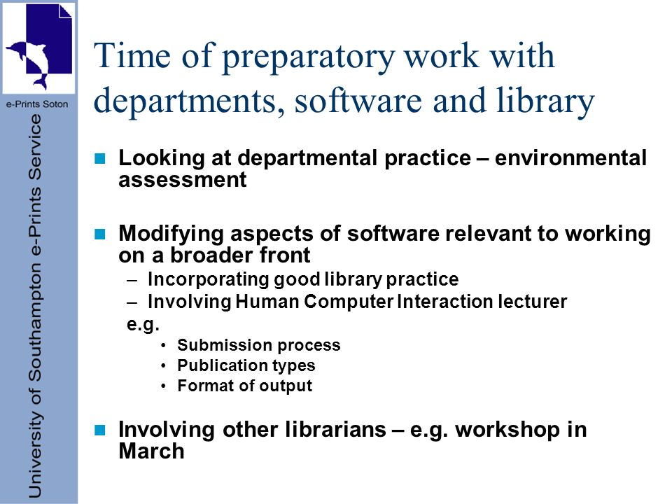 Time of preparatory work with departments, software and library Looking at departmental practice – environmental assessment Modifying aspects of software relevant to working on a broader front –Incorporating good library practice –Involving Human Computer Interaction lecturer e.g.
