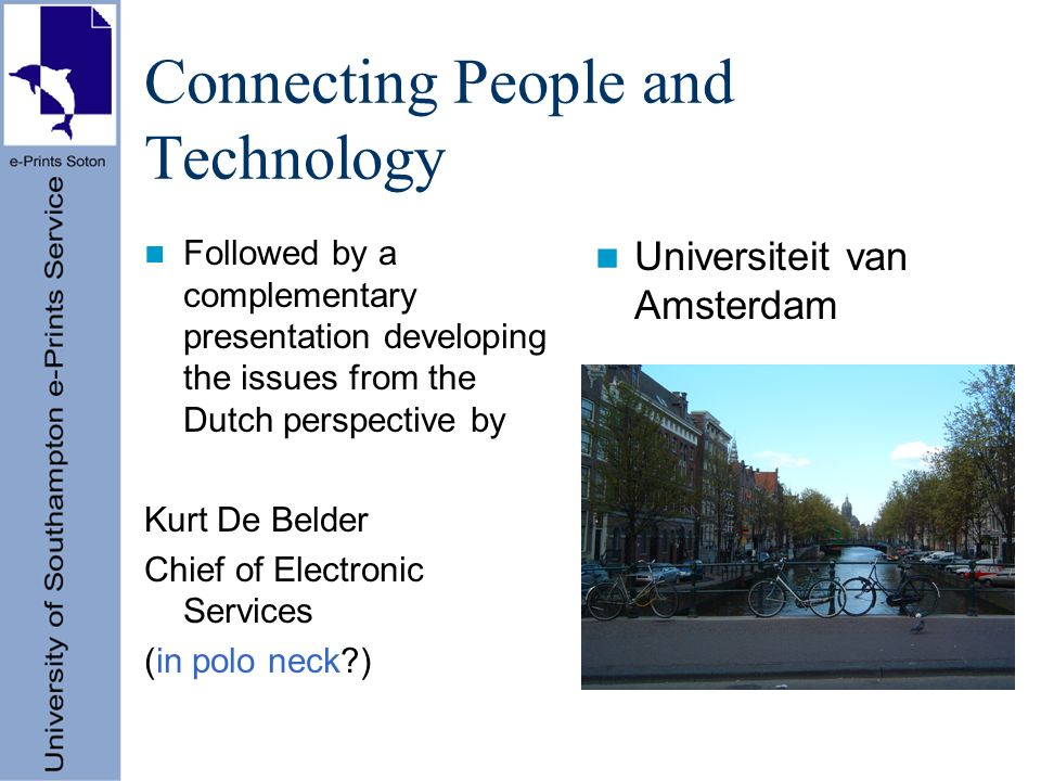 Connecting People and Technology Followed by a complementary presentation developing the issues from the Dutch perspective by Kurt De Belder Chief of Electronic Services (in polo neck ) Universiteit van Amsterdam