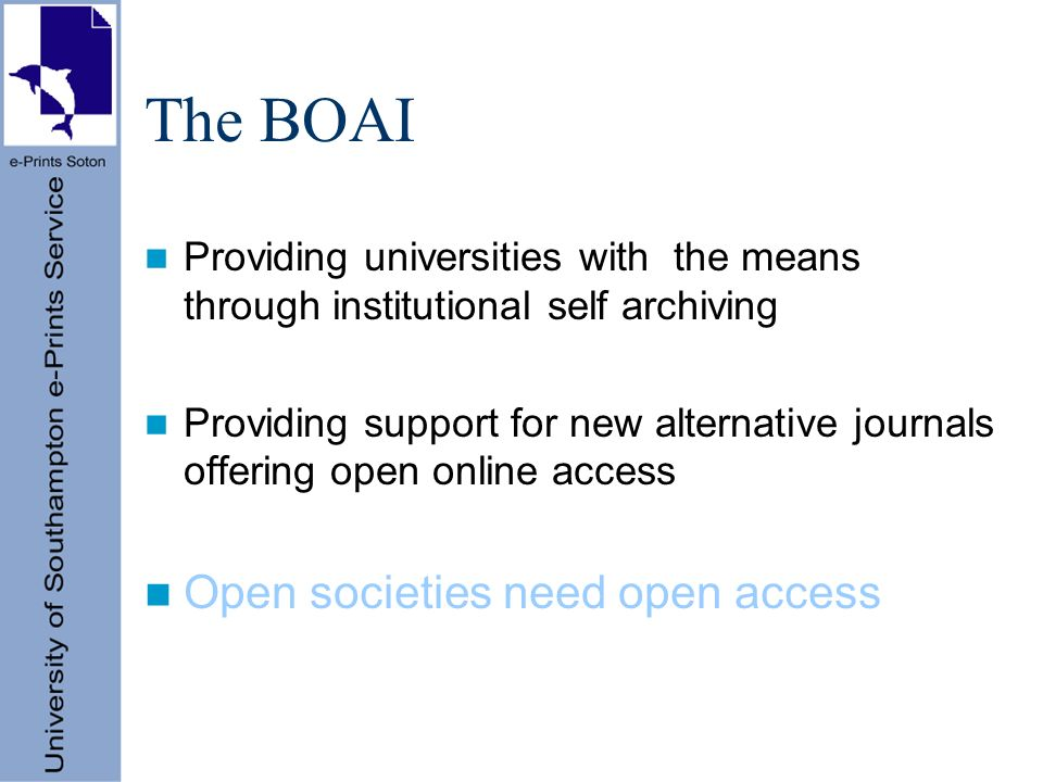 The BOAI Providing universities with the means through institutional self archiving Providing support for new alternative journals offering open online access Open societies need open access