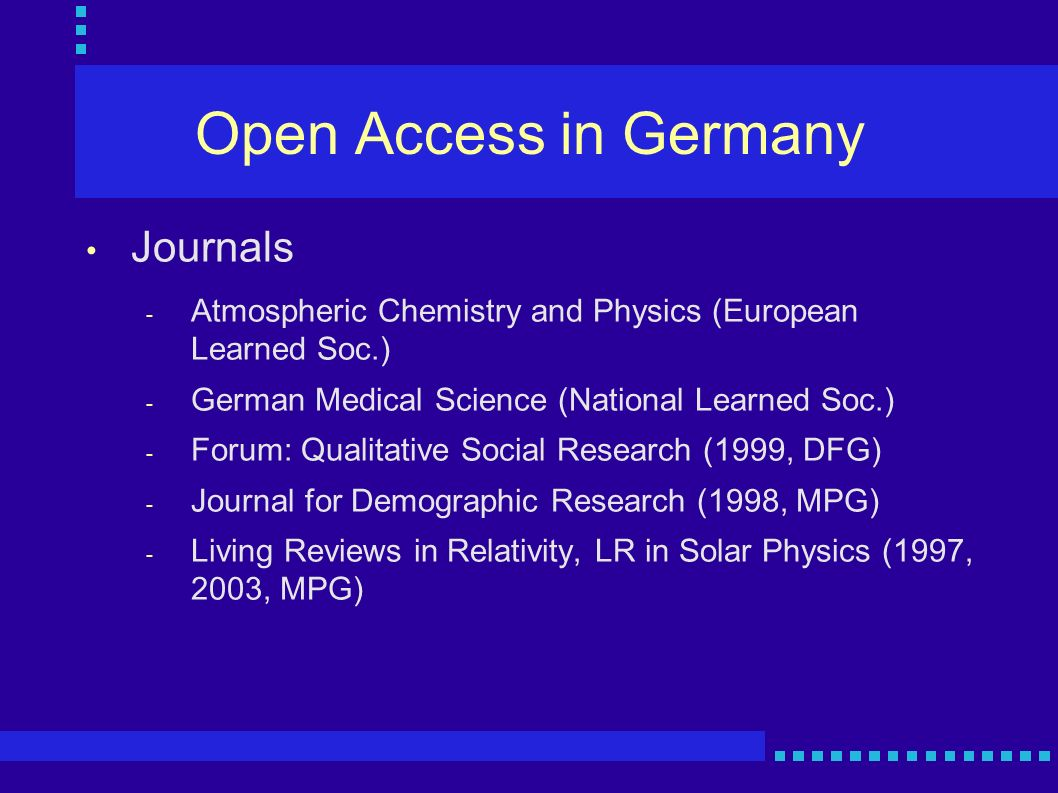 Open Access in Germany 22 Oct 2003: Berlin Declaration on Open Access to Knowledge of Science and Humanities - the seven major German research organizations plus CNRS, INSERM: mission only half cpomplete when research results not openly available - Vision: interactive, transparent and sustainable representation of knowledge in Internet - to date: 30 institutions - President MPG: pursue two roads - publish in open access journals and self-archive in institutional repository