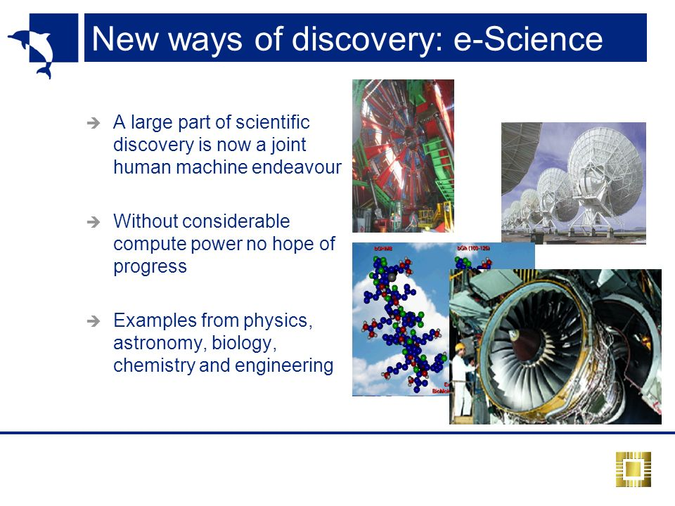 New ways of discovery: e-Science A large part of scientific discovery is now a joint human machine endeavour Without considerable compute power no hope of progress Examples from physics, astronomy, biology, chemistry and engineering