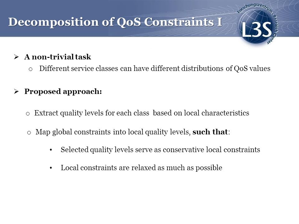 A non-trivial task o Different service classes can have different distributions of QoS values Proposed approach: Decomposition of QoS Constraints I o Map global constraints into local quality levels, such that: Selected quality levels serve as conservative local constraints Local constraints are relaxed as much as possible o Extract quality levels for each class based on local characteristics
