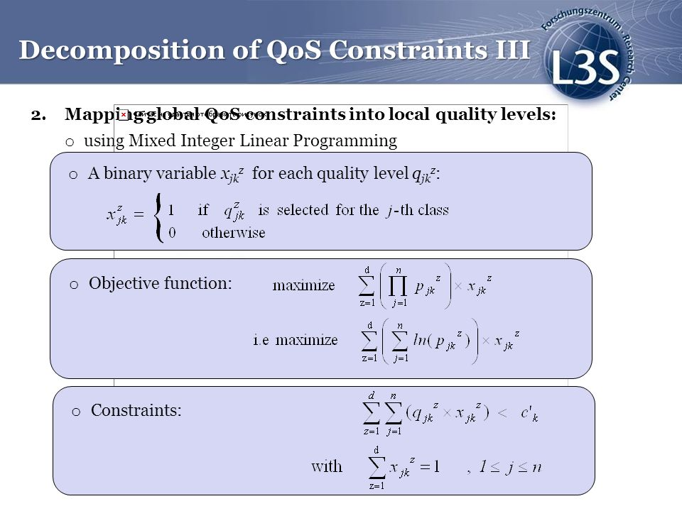2.Mapping global QoS constraints into local quality levels: o using Mixed Integer Linear Programming o Objective function: Decomposition of QoS Constraints III o A binary variable x jk z for each quality level q jk z : o Objective function: o Constraints: