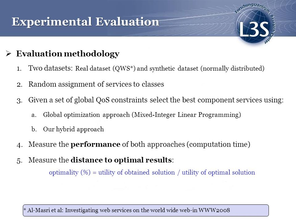 Evaluation methodology 1.Two datasets: Real dataset (QWS*) and synthetic dataset (normally distributed) 2.Random assignment of services to classes 3.Given a set of global QoS constraints select the best component services using: a.Global optimization approach (Mixed-Integer Linear Programming) b.Our hybrid approach 4.Measure the performance of both approaches (computation time) 5.Measure the distance to optimal results: optimality (%) = utility of obtained solution / utility of optimal solution Experimental Evaluation * Al-Masri et al: Investigating web services on the world wide web-in WWW2008