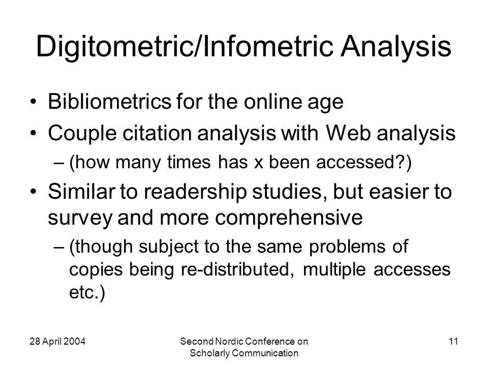 28 April 2004Second Nordic Conference on Scholarly Communication 11 Digitometric/Infometric Analysis Bibliometrics for the online age Couple citation analysis with Web analysis –(how many times has x been accessed ) Similar to readership studies, but easier to survey and more comprehensive –(though subject to the same problems of copies being re-distributed, multiple accesses etc.)