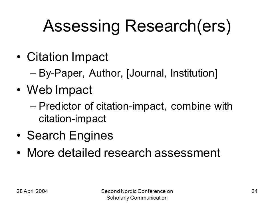 28 April 2004Second Nordic Conference on Scholarly Communication 24 Assessing Research(ers) Citation Impact –By-Paper, Author, [Journal, Institution] Web Impact –Predictor of citation-impact, combine with citation-impact Search Engines More detailed research assessment
