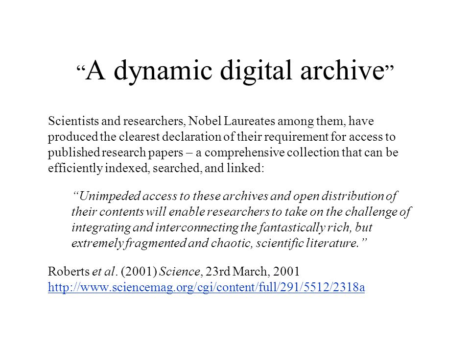 A dynamic digital archive Scientists and researchers, Nobel Laureates among them, have produced the clearest declaration of their requirement for access to published research papers – a comprehensive collection that can be efficiently indexed, searched, and linked: Unimpeded access to these archives and open distribution of their contents will enable researchers to take on the challenge of integrating and interconnecting the fantastically rich, but extremely fragmented and chaotic, scientific literature.