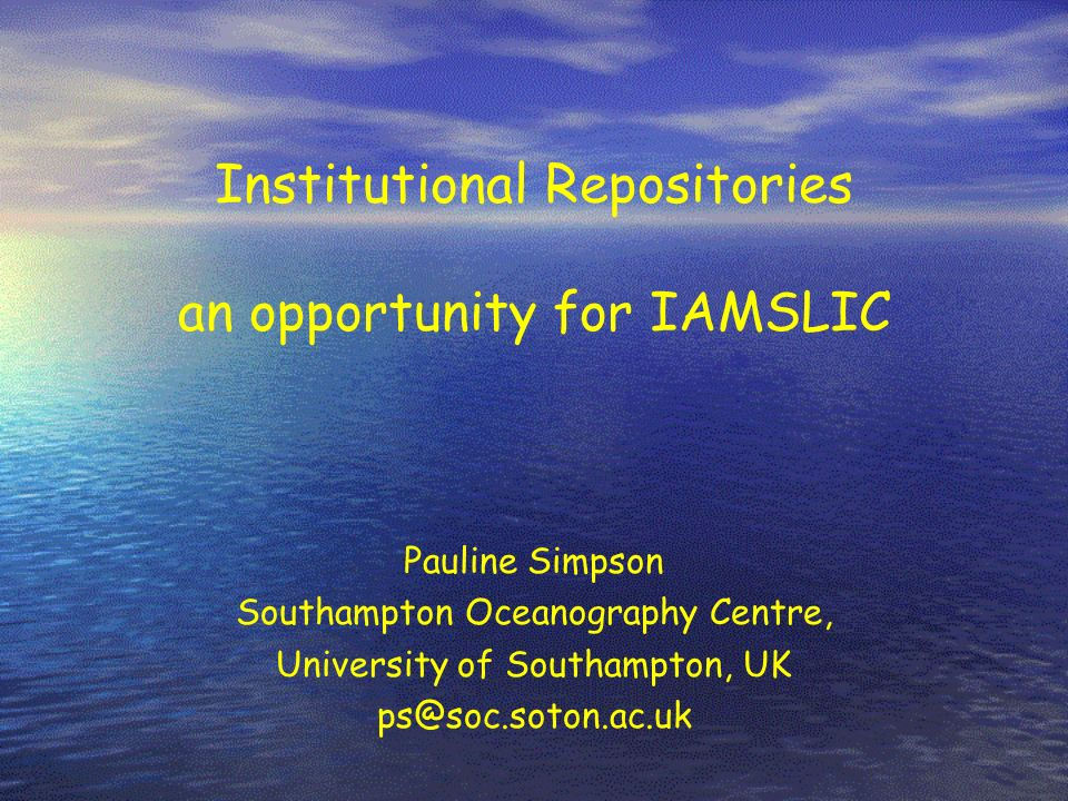 Institutional Repositories an opportunity for IAMSLIC Pauline Simpson Southampton Oceanography Centre, University of Southampton, UK ps@soc.soton.ac.u