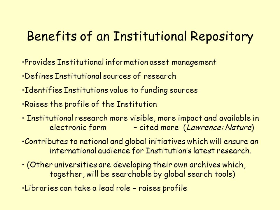 Benefits of an Institutional Repository Provides Institutional information asset management Defines Institutional sources of research Identifies Insti