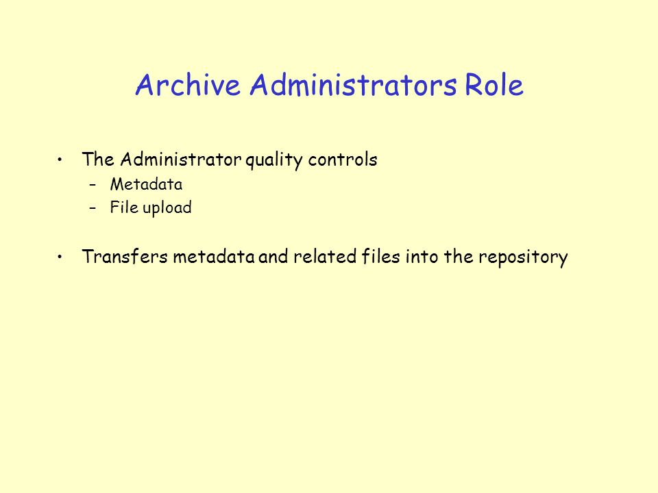 Archive Administrators Role The Administrator quality controls –Metadata –File upload Transfers metadata and related files into the repository