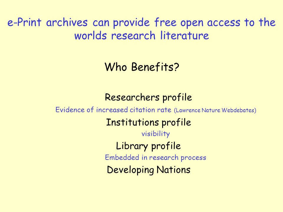 e-Print archives can provide free open access to the worlds research literature Who Benefits? Researchers profile Evidence of increased citation rate