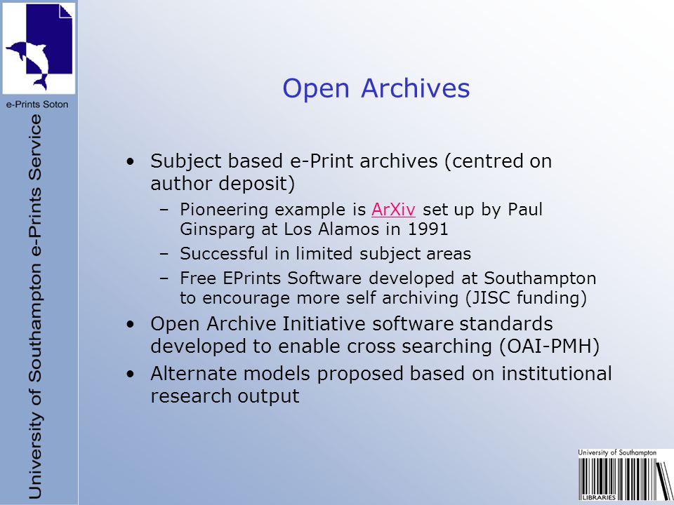 Open Archives Subject based e-Print archives (centred on author deposit) –Pioneering example is ArXiv set up by Paul Ginsparg at Los Alamos in 1991ArX