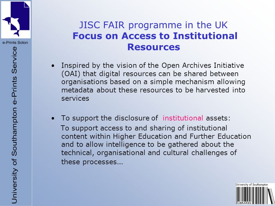 JISC FAIR programme in the UK Focus on Access to Institutional Resources Inspired by the vision of the Open Archives Initiative (OAI) that digital res