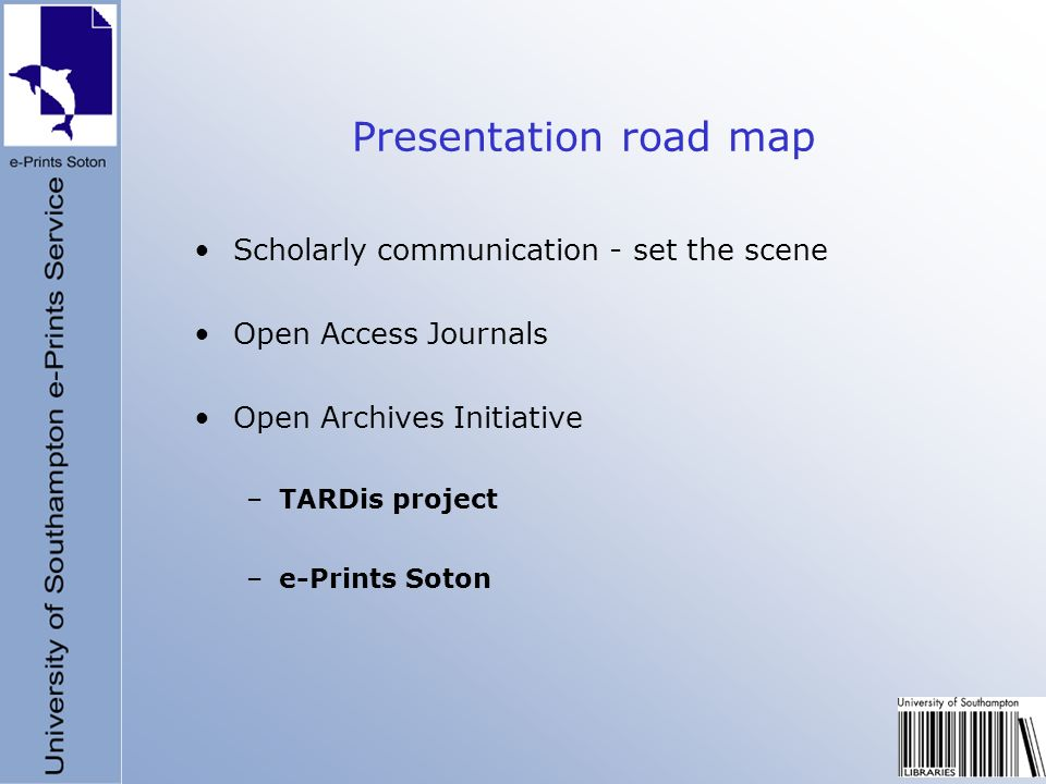 Presentation road map Scholarly communication - set the scene Open Access Journals Open Archives Initiative –TARDis project –e-Prints Soton