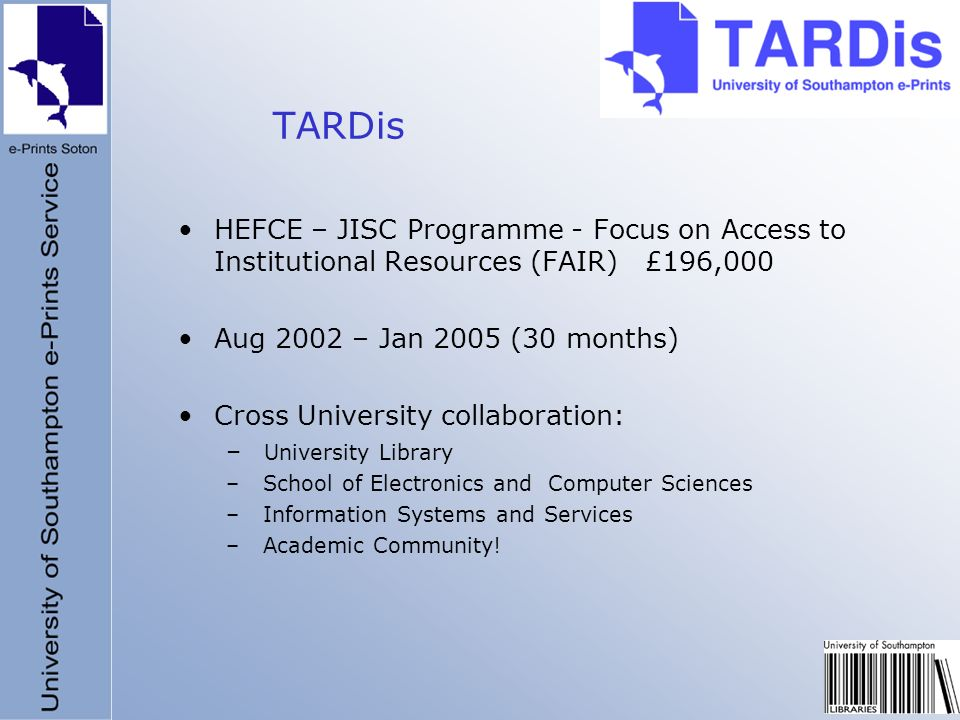 TARDis HEFCE – JISC Programme - Focus on Access to Institutional Resources (FAIR) £196,000 Aug 2002 – Jan 2005 (30 months) Cross University collaborat