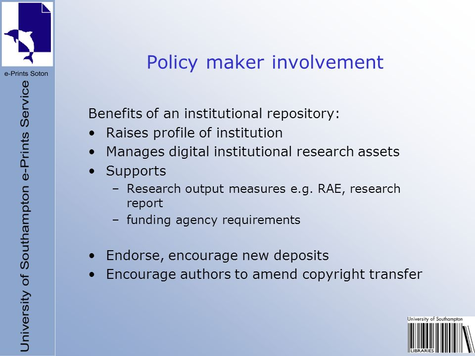 Policy maker involvement Benefits of an institutional repository: Raises profile of institution Manages digital institutional research assets Supports