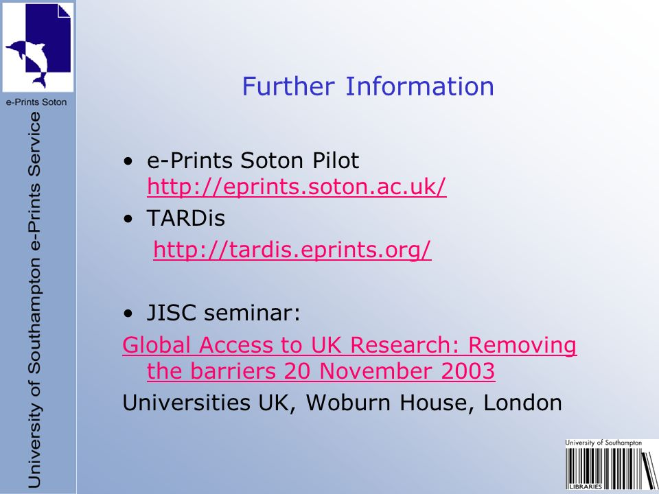 Further Information e-Prints Soton Pilot http://eprints.soton.ac.uk/ http://eprints.soton.ac.uk/ TARDis http://tardis.eprints.org/ JISC seminar: Global Access to UK Research: Removing the barriers 20 November 2003 Universities UK, Woburn House, London